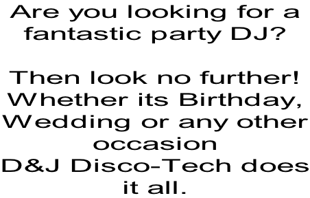 Are you looking for a fantastic party DJ?  Then look no further! Whether its Birthday, Wedding or any other occasion D&J Disco-Tech does it all.